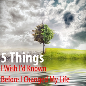 5 Things I Wish I'd Known Before I Changed My Life