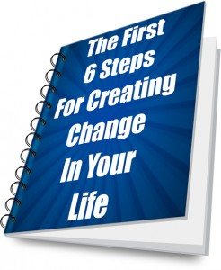 First 6 Steps For Creating Change In Your Life