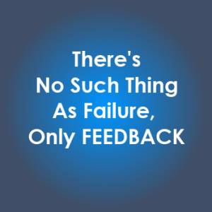 There's No Such Thing as Failure, Only Feedback
